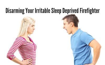 Disarming Your Irritable Sleep Deprived Firefighter