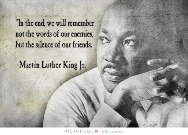 in-the-end-we-will-remember-not-the-words-of-our-enemies-but-the-silence-of-our-friends-quote-1