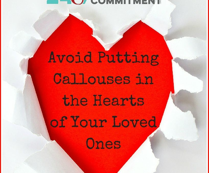 Avoid Putting Callouses in the Hearts of Your Loved Ones
