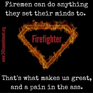 Firemen can do anything they set their mind to. That's what makes us great, and a pain in the ass.