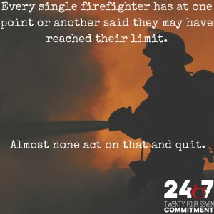 Every single firefighter has at one point or another said they may have reached their limit. Almost none act on that and quit.