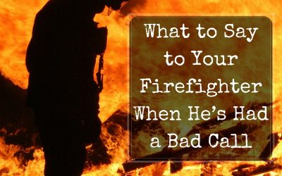 What to Say to Your Firefighter When He's Had a Bad Call