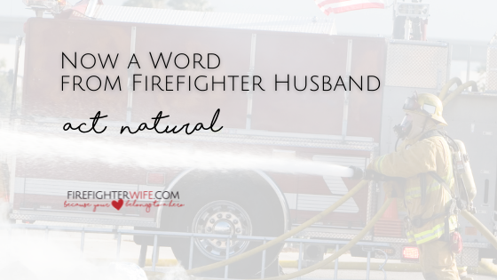 """Now a Word from Firefighter Husband – """"Act Natural"""""""